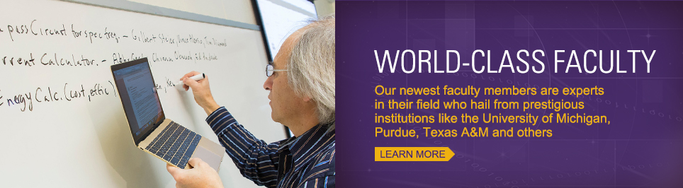 World Class Faculty. Our newest faculty members are experts in their fields who hail from prestigious institutions like University of Michigan, Purdue. Texas A&M and more.
