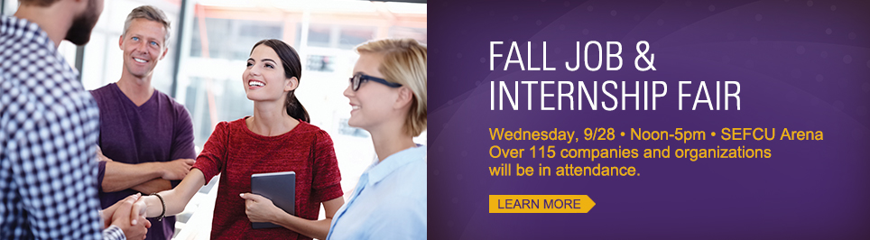 Fall Job and Internship Fair. Wednesday, September 28, noon to 5:00 pm. Sefcu Arena. Over 115 companies and organizations will be in attendence. Learn More
