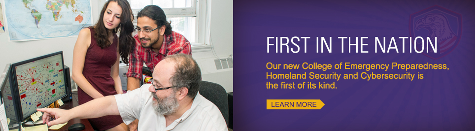 First in the nation. Our new College of Emergency Preparedness, homelnd Security and Cybersecurity is the first of its kind. Learn More.