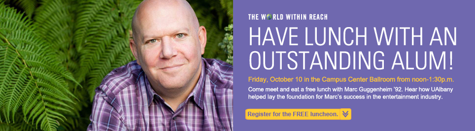 Have Lunch with an Outstanding Alum. Friday, October 10 in the Campus Ballroom from noon to 1:30 pm. Come meet and eat a free lunch with Marc Guggenheim '92. Hear how UAlbany helped lay the foundation for Marc's success in the entertainment industry.