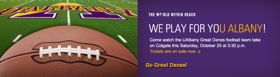 We Play for You Albany! Come watch the UAlbany Great Danes football team take on Colgate this Saturday, October 25 at 3:30 p.m. Tickets are on sale now. Go Great Danes.