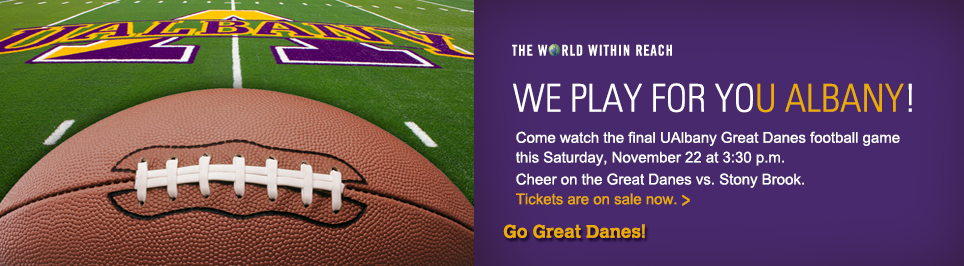 We play for You Albany! Come watch the final UAlbany Great Danes football game this Saturday, November 22nd at 3:30 p.m. Cheer on the Great Danes vs. Stony Brook. Tickets are on sale now. Go Great Danes.