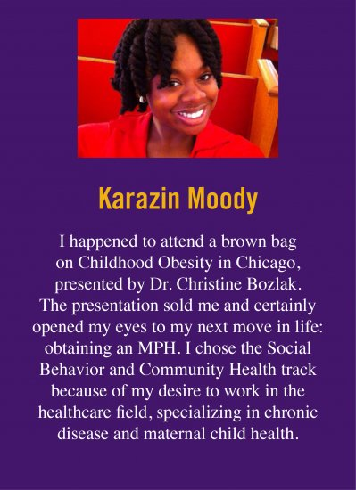 "Quote from Karazin K, who obtained her degree at UAlbany. She says: ""I happened to attend a brown bag on Childhood Obesity in Chicago, presented by Dr. Christine Bozlak. The presentation sold me and certainly opened my eyes to my next move in life: obtaining an MPH. I chose the Social Behavior and Community Health track because of my desire to work in the healthcare field, specializing in chronic disease and maternal child health."""