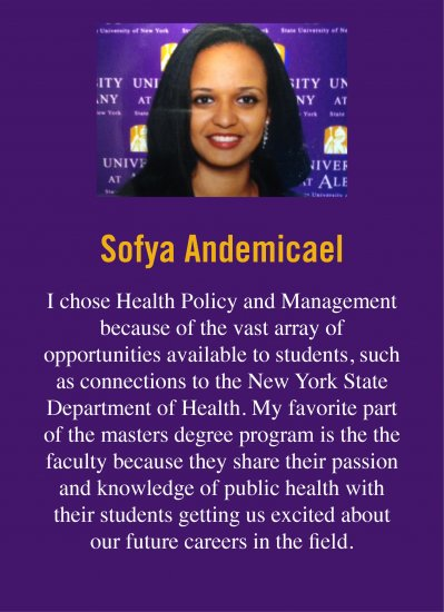"Quote from Sofya R., who attended UAlbany. She says: ""I chose Health Policy and Management because of the vast array of opportunities available to students, such as connections to the New York State Department of Health. My favorite part of the masters degree program is the the faculty because they share their passion and knowledge of public health with their students getting us excited about our future careers in the field."""