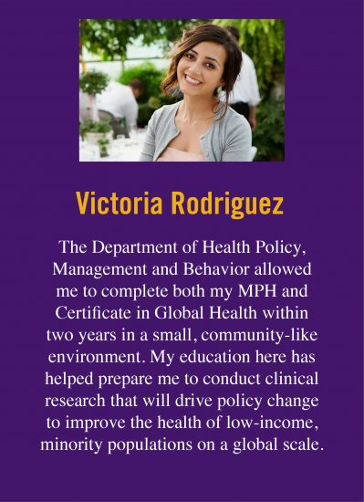 "Quote from Victoria R., who obtained her degree at UAlbany. Victoria says ""The Department of Health Policy, Management and Behavior allowed me to complete both my MPH and Certificate in Global Health within two years in a small, community-like environment. My education here has helped prepare me to conduct clinical research that will drive policy change to improve the health of low-income, minority populations on a global scale."""
