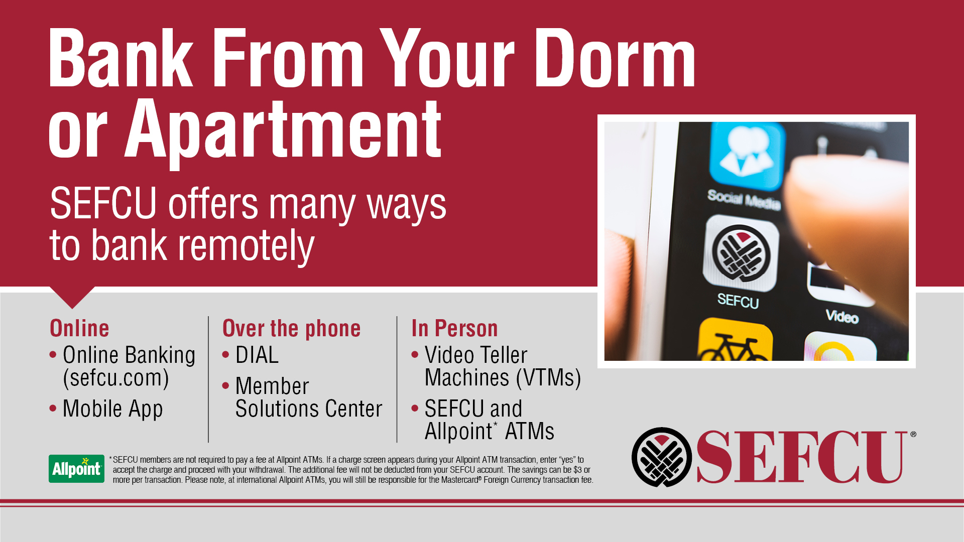 bank from your dorm or apartment. SEFCU offers many ways to bank remotely. Online at sefcu.com or mobile app. Over the phone and in person with video teller machines and SEFCU and ballpoint ATMS. SEFCU logo. SEFCU app icon on phone.