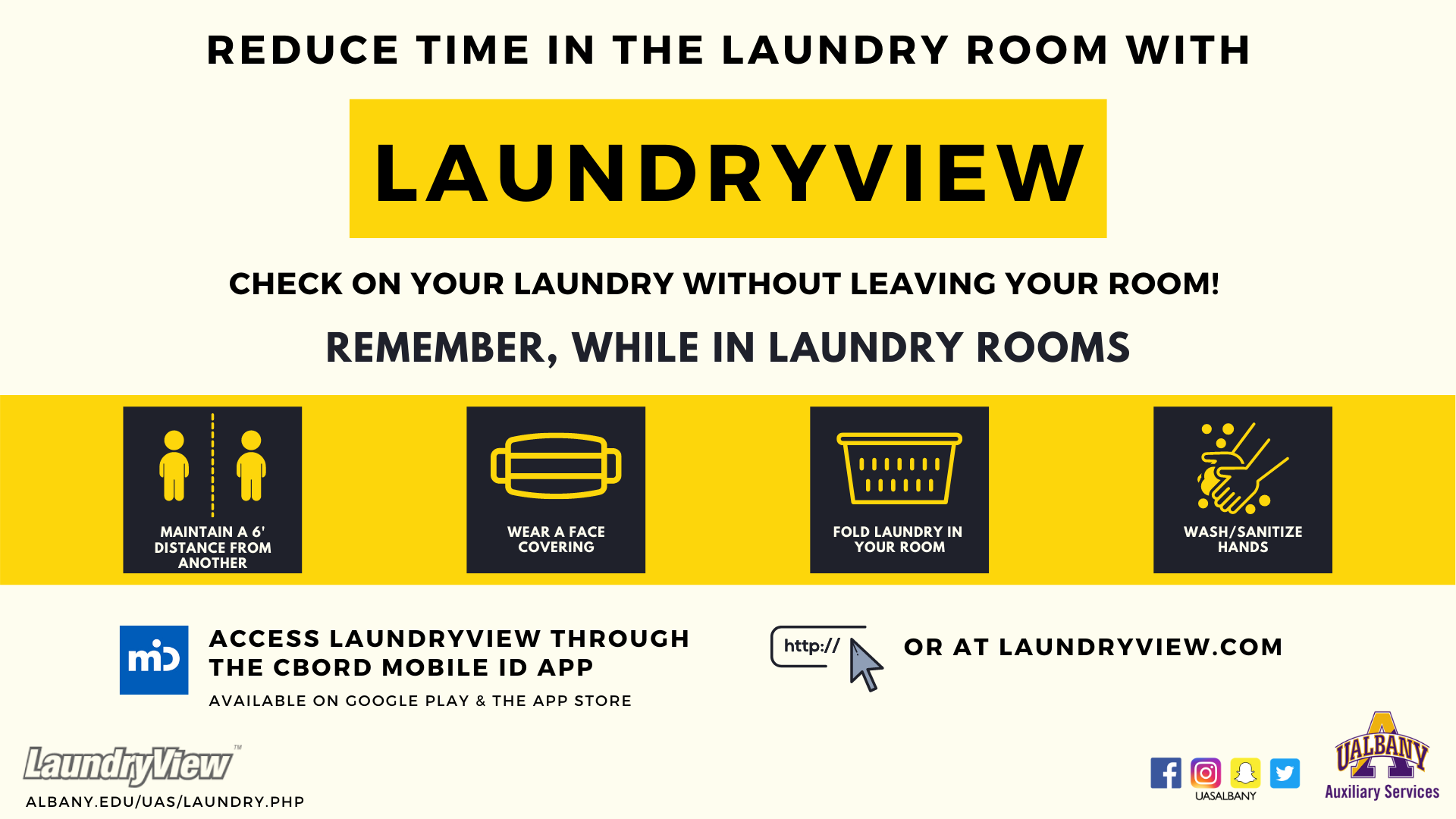 reduce time in the laundry room with laundry view. Check on your laundry without leaving your room! Remember, while in laundry rooms maintain a 6 foot distance from another. Wear a face covering. Fold your laundry in your room Wash and sanitize hands. Access laundryview through the CBORD mobile ID app, available on google play or the App Store. Or at Laundryview.com. Laundryview logo. Gold and purple A logo