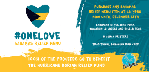 #OneLove Bahamas Relief Menu. Purchase any Bahamas relief menu item at Calypso now until December 13th. Menu items are Bahamian style jerk pork, macaroni and cheese and rice and peas. 6 conch fritters. Traditional Bahamian rum cake. 100% of the proceeds go to benefit the hurricane dorian relief fund. Calypso logo with palm tree in teal circle.