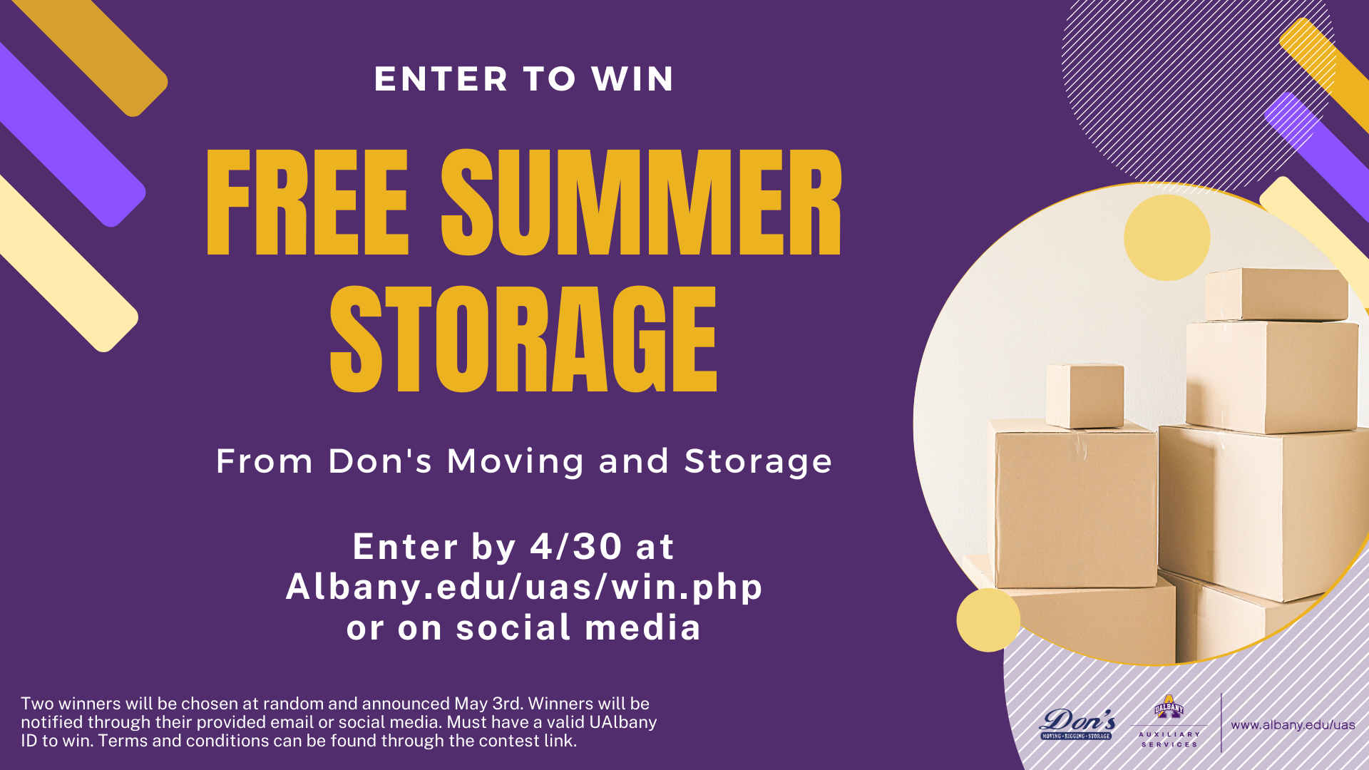 Enter to win free summer storage From Don's Moving and Storage. Enter by 4/30 at  Albany.edu/uas/win.php or on social media. Two winners will be chosen at random and announced April 27th. Winners will be notified through their provided email or social media. Must have a valid UAlbany ID to win. Terms and conditions can be found through the contest link. Dark purple background with white and gold text. Circle graphics along the sides with an images cardboard boxes inside on large circle.
