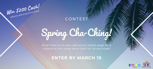 Win $200 cash! Albany.edu/uas/win.php. Spring Cha-Ching contest! Enter here or on any UAS social media page for a chance to win some extra cash for spring break! Enter by March 10. UAS social media icons: Snapchat, Instagram, Facebook, Twitter. UAS Auxiliary Services logo.