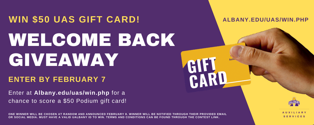 Win $50 UAS Gift Card! welcome back Giveaway. Enter by February 7. Enter at Albany.edu/uas/win.php for a chance to score a $50 Podium gift card!  Albany.edu/uas/win.php. Fine print- One winner will be chosen at random and announced February 8. Winner will be notified through their provided email or social media. Must have a valid UAlbany ID to win. Terms and conditions can be found through the contest link. Small UAlbany split A purple and gold logo with Auxiliary Services underneath. Large hand holding a UAS gift card image.