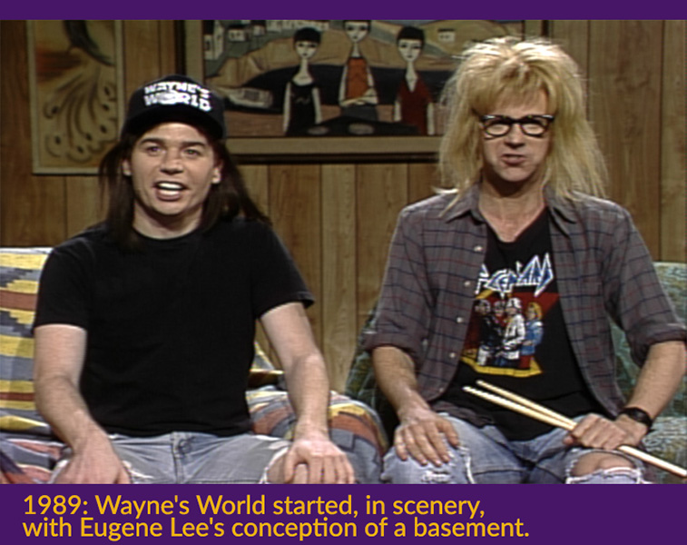 1989 Wayne's World started, in scenery, with Eugene Lee's conception of a basement.